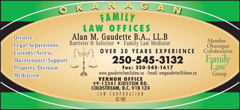Gaudette Alan M (2505453132) - Display Ad - Alan M. Gaudette B.A., LL.B Barrister & Solicitor ?  Family Law Mediator O V E R  3 0  Y E A R S  E X P E R I E N C E L A W  C O R P O R A T I O N Member   Okanagan VERNON OFFICE #9-13341 KIDSTON RD. COLDSTREAM, B.C. V1B 1Z4 250-545-3132 Fax: 250-545-1617 Divorce Legal Separations Custody/Access Maintenance/Support Property Division Mediation O K A N A G A N Collaborative   Group Family Law L AW  O F F I C E S FA M I LY    EST. 1982