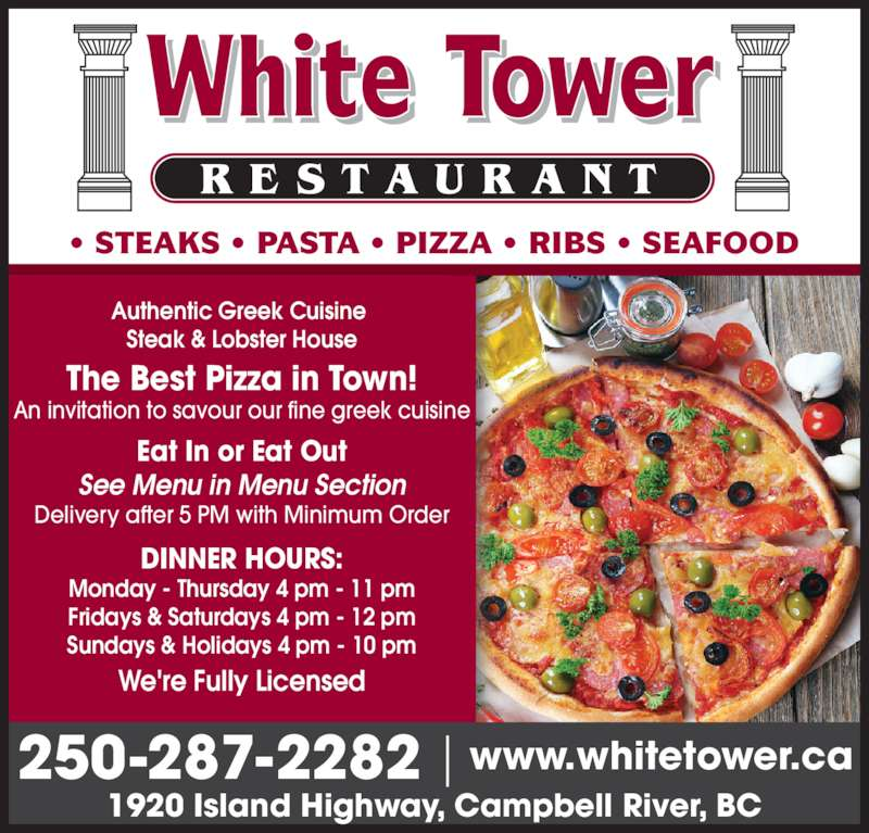 White Tower Restaurant (2502872282) - Display Ad - ? STEAKS ? PASTA ? PIZZA ? RIBS ? SEAFOOD Authentic Greek Cuisine  Steak & Lobster House We're Fully Licensed DINNER HOURS: Monday - Thursday 4 pm - 11 pm Fridays & Saturdays 4 pm - 12 pm Sundays & Holidays 4 pm - 10 pm Eat In or Eat Out See Menu in Menu Section Delivery after 5 PM with Minimum Order The Best Pizza in Town! An invitation to savour our fine greek cuisine 250-287-2282 1920 Island Highway, Campbell River, BC www.whitetower.ca