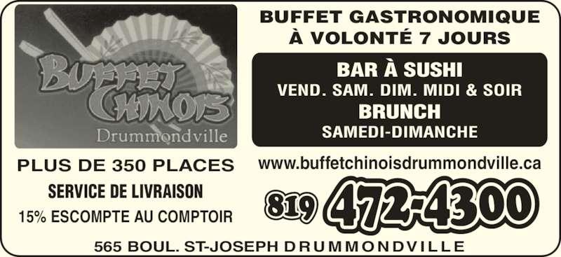 Le Buffet Chinois Drummondville Inc (8194724300) - Annonce illustrée======= - PLUS DE 350 PLACES SERVICE DE LIVRAISON 15% ESCOMPTE AU COMPTOIR 565 BOUL. ST-JOSEPH D RU M M O N DV I L L E www.buffetchinoisdrummondville.ca BUFFET GASTRONOMIQUE ? VOLONT? 7 JOURS BAR ? SUSHI VEND. SAM. DIM. MIDI & SOIR BRUNCH SAMEDI-DIMANCHE