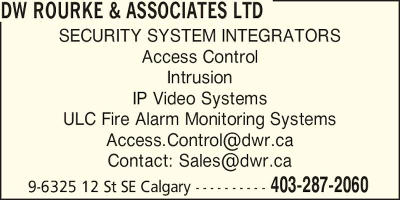 DW Rourke & Associates Ltd (403-287-2060) - Display Ad - SECURITY SYSTEM INTEGRATORS IP Video Systems Access Control Intrusion ULC Fire Alarm Monitoring Systems 9-6325 12 St SE Calgary - - - - - - - - - - 403-287-2060 DW ROURKE & ASSOCIATES LTD