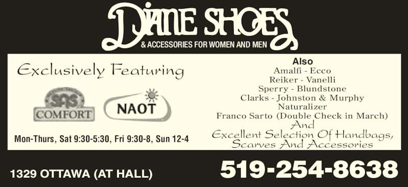 Diane Shoes (519-254-8638) - Display Ad - Also Amalfi - Ecco Reiker - Vanelli Clarks - Johnston & Murphy Naturalizer Sperry - Blundstone Franco Sarto (Double Check in March) And Excellent Selection Of Handbags, Scarves And AccessoriesMon-Thurs, Sat 9:30-5:30, Fri 9:30-8, Sun 12-4 1329 OTTAWA (AT HALL) & ACCESSORIES FOR WOMEN AND MEN Exclusively Featuring Franco Sarto (Double Check in March) And Excellent Selection Of Handbags, Scarves And AccessoriesMon-Thurs, Sat 9:30-5:30, Fri 9:30-8, Sun 12-4 1329 OTTAWA (AT HALL) & ACCESSORIES FOR WOMEN AND MEN Exclusively Featuring Also Amalfi - Ecco Reiker - Vanelli Sperry - Blundstone Clarks - Johnston & Murphy Naturalizer