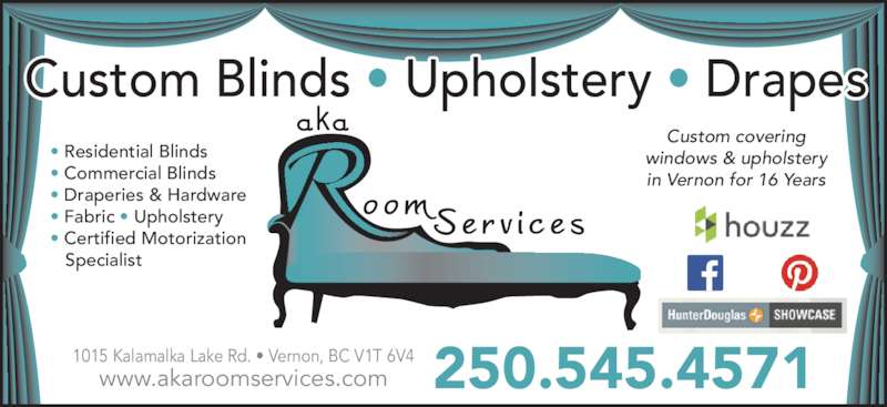 aka Room Services Inc (250-545-4571) - Display Ad - 250.545.45711015 Kalamalka Lake Rd. ? Vernon, BC V1T 6V4www.akaroomservices.com ? Residential Blinds ? Commercial Blinds ? Draperies & Hardware ? Fabric ? Upholstery ? Certified Motorization     Specialist Custom covering windows & upholstery in Vernon for 16 Years Custom Blinds ? Upholstery ? Drapes 250.545.45711015 Kalamalka Lake Rd. ? Vernon, BC V1T 6V4www.akaroomservices.com ? Residential Blinds ? Commercial Blinds ? Draperies & Hardware ? Fabric ? Upholstery ? Certified Motorization     Specialist Custom covering windows & upholstery in Vernon for 16 Years Custom Blinds ? Upholstery ? Drapes