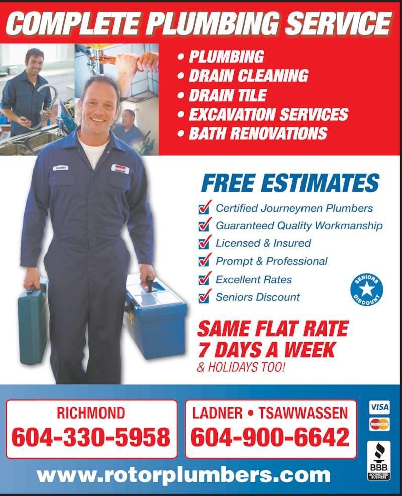 Rotor Plumbers & Drainage Ltd (604-273-1935) - Display Ad - 604-900-6642 FREE ESTIMATES SAME FLAT RATE 7 DAYS A WEEK & HOLIDAYS TOO! ? PLUMBING ? DRAIN CLEANING ? DRAIN TILE  ? EXCAVATION SERVICES ? BATH RENOVATIONS www.rotorplumbers.com ? Seniors Discount RICHMOND 604-330-5958 LADNER ? TSAWWASSEN COMPLETE PLUMBING SERVICE ? Certified Journeymen Plumbers ? Guaranteed Quality Workmanship ? Licensed & Insured ? Prompt & Professional ? Excellent Rates