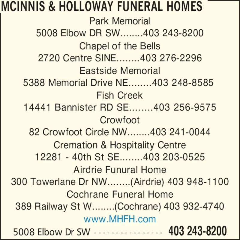 McInnis & Holloway Funeral Homes (403-243-8200) - Display Ad - Park Memorial 5008 Elbow DR SW........403 243-8200 Chapel of the Bells 2720 Centre SINE........403 276-2296 Eastside Memorial 5388 Memorial Drive NE........403 248-8585  Fish Creek 14441 Bannister RD SE........403 256-9575 Crowfoot 82 Crowfoot Circle NW........403 241-0044 Cremation & Hospitality Centre 12281 - 40th St SE........403 203-0525 Airdrie Funural Home 300 Towerlane Dr NW........(Airdrie) 403 948-1100 Cochrane Funeral Home 389 Railway St W........(Cochrane) 403 932-4740 403 243-82005008 Elbow Dr SW - - - - - - - - - - - - - - - - MCINNIS & HOLLOWAY FUNERAL HOMES www.MHFH.com