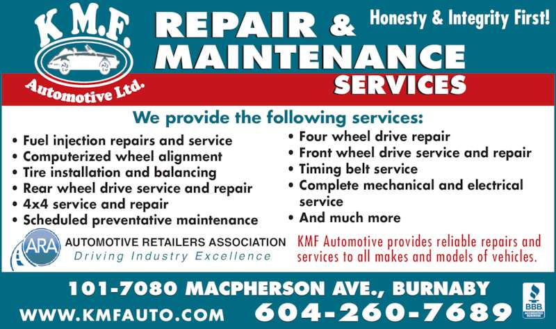 KMF Automotive Ltd (604-438-0222) - Display Ad - 101-7080 MACPHERSON AVE., BURNABY ? Fuel injection repairs and service ? Computerized wheel alignment ? Tire installation and balancing ? Rear wheel drive service and repair ? 4x4 service and repair ? Scheduled preventative maintenance ? Four wheel drive repair ? Front wheel drive service and repair ? Timing belt service ? Complete mechanical and electrical    service ? And much more We provide the following services: Honesty & Integrity First! 604-260-7689WWW.KMFAUTO.COM REPAIR & MAINTENANCE SERVICES AUTOMOTIVE RETAILERS ASSOCIATION D r i v i n g  I n d u s t r y  E x c e l l e n c e KMF Automotive provides reliable repairs and  services to all makes and models of vehicles.