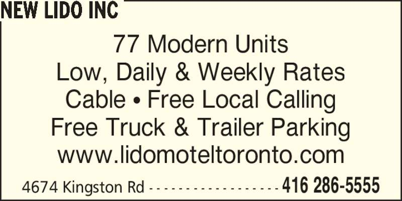 New Lido Inc (416-286-5555) - Annonce illustrée======= - 4674 Kingston Rd - - - - - - - - - - - - - - - - - - 416 286-5555 NEW LIDO INC 77 Modern Units Low, Daily & Weekly Rates Cable ? Free Local Calling Free Truck & Trailer Parking www.lidomoteltoronto.com