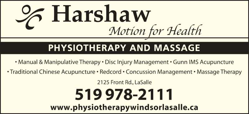 Harshaw Physiotherapy & Massage (5199782111) - Display Ad - 519 978-2111 www.physiotherapywindsorlasalle.ca ? Manual & Manipulative Therapy ? Disc Injury Management ? Gunn Intramuscular Stimulation ? Traditional Chinese Acupuncture ? Redcord ? Concussion Management ? Massage Therapy 2125 Front Rd., LaSalle