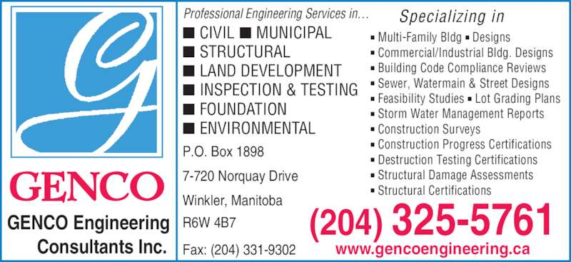 Genco Engineering Consultants Inc (204-325-9575) - Display Ad - GENCO Engineering Consultants Inc. (204) 325-5761 Specializing in ? Multi-Family Bldg ? Designs ? Commercial/Industrial Bldg. Designs ? Building Code Compliance Reviews ? Sewer, Watermain & Street Designs ? Feasibility Studies ? Lot Grading Plans ? Storm Water Management Reports ? Construction Surveys ? Construction Progress Certifications ? Destruction Testing Certifications www.gencoengineering.ca ? Structural Damage Assessments ? Structural Certifications P.O. Box 1898 7-720 Norquay Drive Winkler, Manitoba R6W 4B7 Fax: (204) 331-9302 ? CIVIL ? MUNICIPAL ? STRUCTURAL ? LAND DEVELOPMENT ? INSPECTION & TESTING ? FOUNDATION ? ENVIRONMENTAL Professional Engineering Services in?