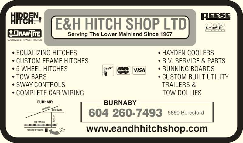 E & H Hitch Shop Ltd (604-433-4611) - Display Ad - ? TOW BARS ? SWAY CONTROLS ? COMPLETE CAR WIRING ? HAYDEN COOLERS ? R.V. SERVICE & PARTS ? RUNNING BOARDS ? CUSTOM BUILT UTILITY      TRAILERS &  TOW DOLLIES BU LL ER BURNABY 604 260-7493 5890 Beresford E&H HITCH SHOP LTD Serving The Lower Mainland Since 1967 I NC. KINGSWAY 5890 BERESFORD BU LL ER IMPE RIAL RR TRACKS E&H HITC BURNABY www.eandhhitchshop.com ? EQUALIZING HITCHES ? CUSTOM FRAME HITCHES ? 5 WHEEL HITCHES