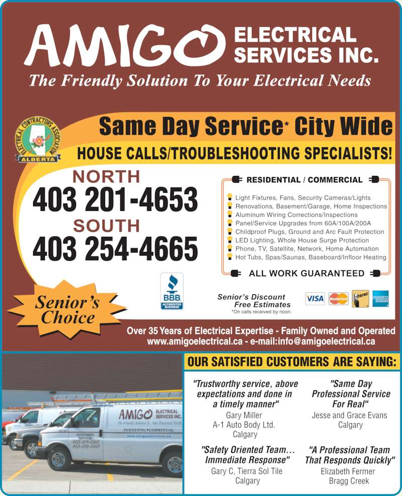 "Amigo Electrical Services Inc (403-254-4665) - Display Ad - Calgary Bragg Creek ""A Professional Team Elizabeth Fermer  That Responds Quickly"" Light Fixtures, Fans, Security Cameras/Lights Over 35 Years of Electrical Expertise - Family Owned and Operated expectations and done in  a timely manner"" Gary Miller  A-1 Auto Body Ltd.  Calgary ""Same Day Professional Service For Real""  Jesse and Grace Evans  Calgary ""Safety Oriented Team... Immediate Response""  ""Trustworthy service, above Gary C, Tierra Sol Tile  Renovations, Basement/Garage, Home Inspections Aluminum Wiring Corrections/Inspections Panel/Service Upgrades from 60A/100A/200A Childproof Plugs, Ground and Arc Fault Protection LED Lighting, Whole House Surge Protection Phone, TV, Satellite, Network, Home Automation Hot Tubs, Spas/Saunas, Baseboard/Infloor Heating"