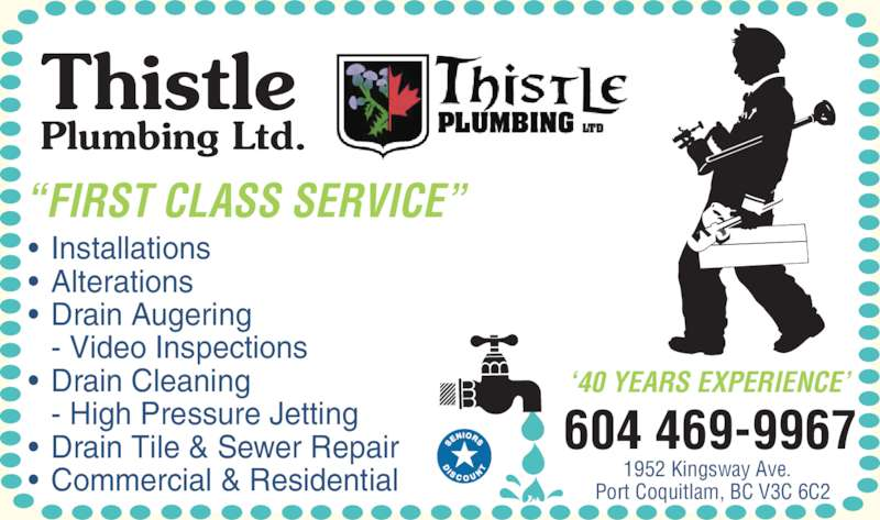 Thistle Plumbing Ltd (604-469-9967) - Display Ad - ?FIRST CLASS SERVICE? 604 469-9967 1952 Kingsway Ave.   Port Coquitlam, BC V3C 6C2 ?40 YEARS EXPERIENCE? ? Installations ? Alterations ? Drain Augering  - Video Inspections ? Drain Cleaning  - High Pressure Jetting ? Drain Tile & Sewer Repair ? Commercial & Residential Thistle Plumbing Ltd.