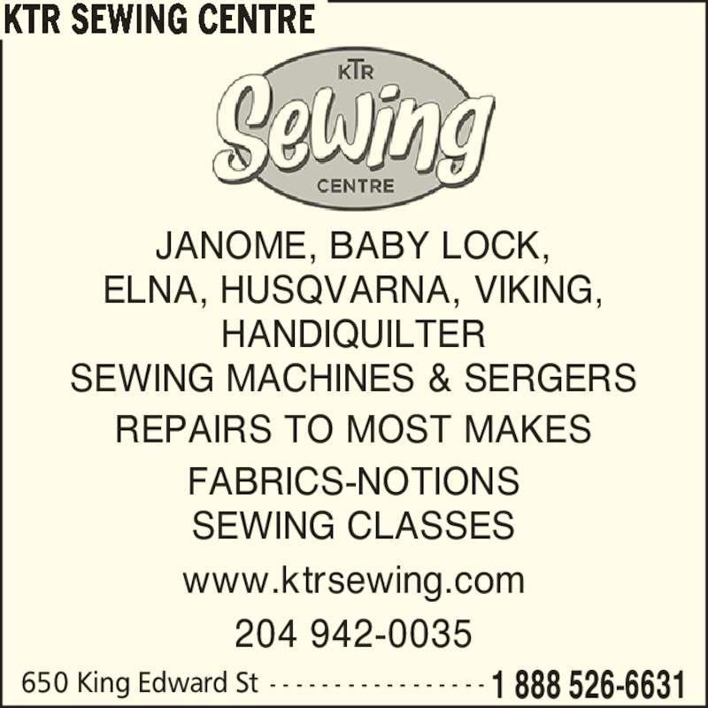KTR Sewing Centre (2049420035) - Display Ad - 650 King Edward St - - - - - - - - - - - - - - - - - 1 888 526-6631 KTR SEWING CENTRE www.ktrsewing.com JANOME, BABY LOCK, ELNA, HUSQVARNA, VIKING, HANDIQUILTER SEWING MACHINES & SERGERS REPAIRS TO MOST MAKES FABRICS-NOTIONS SEWING CLASSES 204 942-0035 650 King Edward St - - - - - - - - - - - - - - - - - 1 888 526-6631 KTR SEWING CENTRE www.ktrsewing.com JANOME, BABY LOCK, ELNA, HUSQVARNA, VIKING, HANDIQUILTER SEWING MACHINES & SERGERS REPAIRS TO MOST MAKES FABRICS-NOTIONS SEWING CLASSES 204 942-0035
