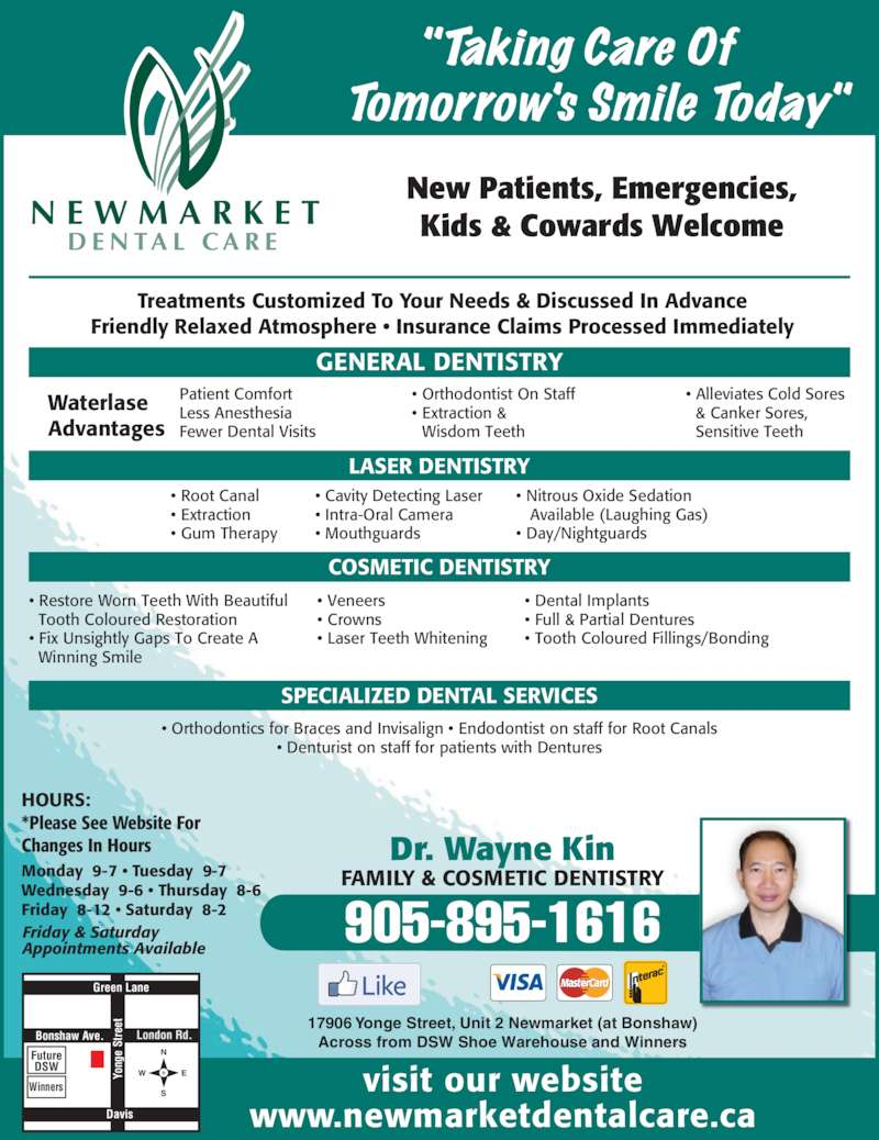 Newmarket Dental Care (9058951616) - Display Ad - visit our website www.newmarketdentalcare.ca New Patients, Emergencies, Kids & Cowards Welcome  Treatments Customized To Your Needs & Discussed In Advance  Friendly Relaxed Atmosphere ? Insurance Claims Processed Immediately ? Orthodontics for Braces and Invisalign ? Endodontist on staff for Root Canals ? Denturist on staff for patients with Dentures Bonshaw Ave. Green Lane Davis London Rd. Yo ng e  St re et Winners Future DSW W E 17906 Yonge Street, Unit 2 Newmarket (at Bonshaw) Across from DSW Shoe Warehouse and Winners Monday  9-7 ? Tuesday  9-7 Wednesday  9-6 ? Thursday  8-6 Friday  8-12 ? Saturday  8-2 Friday & Saturday Appointments Available HOURS: *Please See Website For Changes In Hours 905-895-1616 Dr. Wayne Kin FAMILY & COSMETIC DENTISTRY GENERAL DENTISTRY COSMETIC DENTISTRY SPECIALIZED DENTAL SERVICES Patient Comfort Less Anesthesia Fewer Dental Visits Waterlase Advantages ? Orthodontist On Staff ? Extraction &  Wisdom Teeth LASER DENTISTRY ? Root Canal ? Extraction ? Gum Therapy ? Cavity Detecting Laser ? Intra-Oral Camera ? Mouthguards ? Nitrous Oxide Sedation     Available (Laughing Gas) ? Day/Nightguards ? Restore Worn Teeth With Beautiful   Tooth Coloured Restoration ? Fix Unsightly Gaps To Create A   Winning Smile ? Veneers ? Crowns   ? Laser Teeth Whitening     ? Dental Implants ? Full & Partial Dentures ? Tooth Coloured Fillings/Bonding ? Alleviates Cold Sores  & Canker Sores,  Sensitive Teeth