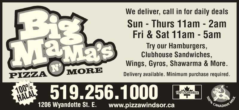 Big Mama's Pizza N' More (5192561000) - Display Ad - Delivery available. Minimum purchase required. www.pizzawindsor.ca We deliver, call in for daily deals Try our Hamburgers, Clubhouse Sandwiches, Wings, Gyros, Shawarma & More. PIZZA MO RE Sun - Thurs 11am - 2am Fri & Sat 11am - 5am 100% HALAL 519.256.1000 100% Canadian 1206 Wyandotte St. E.