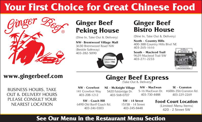 Ginger Beef Bistro House (4032651616) - Display Ad - Ginger Beef Peking House NW- Brentwood Village Mall 3630 Brentwood Road NW (Beside Safeway) 403-282-5090 (Dine In, Take Out & Delivery) (Dine In, Take Out & Delivery) Ginger Beef Bistro House (Limited Menu Items) 420 - 2 Street SW SW - Coach Hill 6490 Old Banff Coach Rd. 403-246-0303 SW - 14 Street 1515B - 14 Street 403-245-8448 Ginger Beef Express (Take Out & Delivery) Your First Choice for Great Chinese Food See Our Menu in the Restaurant Menu Section www.gingerbeef.com BUSINESS HOURS, TAKE OUT & DELIVERY HOURS PLEASE CONSULT YOUR NEAREST LOCATION NW - MacEwan 5-16 MacEwan Dr. 403-730-4488 NW - Crowfoot 141 Crowfoot Way 403-208-1212 NE - McKnight Village 5420 Falsbridge Dr. 403-568-0707 SE - Cranston #6006-356 Cranston Rd. 403-229-2269 North - Country Hills 400-388 Country Hills Blvd NE 403-265-1616 South - Macleod Trail 9629 Macleod Trail SW 403-271-2233 Food Court Location