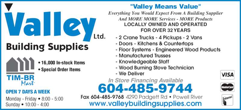 """Valley Building Supplies (6044859744) - Display Ad - Building Supplies Ltd. """"Valley Means Value"""" ? 16,000 In-stock Items ? Special Order Items Monday - Friday ? 8:00 - 5:00 Sunday ? 10:00 - 4:00 OPEN 7 DAYS A WEEK 604-485-9744 Fax 604-485-9768 4290 Padgett Rd ? Powell River www.valleybuildingsupplies.com In Store Financing Available - 2 Crane Trucks - 4 Pickups - 2 Vans - Doors - Kitchens & Countertops - Floor Systems - Engineered Wood Products - Manufactured Trusses - Knowledgeable Staff - Wood Burning Stove Technician - We Deliver Everything You Would Expect From A Building Supplier And MORE MORE Services - MORE Products LOCALLY OWNED AND OPERATED FOR OVER 32 YEARS"""
