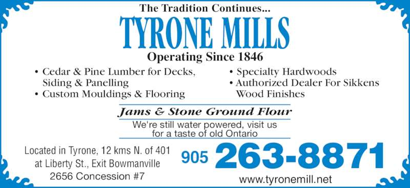 Tyrone Mills Ltd (905-263-8871) - Display Ad - 2656 Concession #7 ? Cedar & Pine Lumber for Decks,    Siding & Panelling ? Custom Mouldings & Flooring ? Specialty Hardwoods ? Authorized Dealer For Sikkens    Wood Finishes at Liberty St., Exit Bowmanville 263-8871905 www.tyronemill.net The Tradition Continues... Operating Since 1846 TYRONE MILLS Jams & Stone Ground Flour We're still water powered, visit us for a taste of old Ontario Located in Tyrone, 12 kms N. of 401