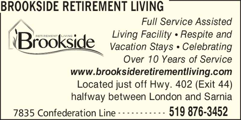 Brookside Retirement Living (519-876-3452) - Display Ad - BROOKSIDE RETIREMENT LIVING 7835 Confederation Line 519 876-3452- - - - - - - - - - - Full Service Assisted Living Facility ? Respite and Vacation Stays ? Celebrating Over 10 Years of Service www.brooksideretirementliving.com Located just off Hwy. 402 (Exit 44) halfway between London and Sarnia