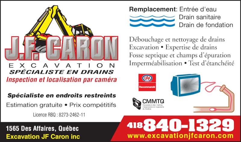 Excavation JF Caron Inc (418-840-1329) - Annonce illustrée======= - Estimation gratuite • Prix compétitifs  Remplacement: Entrée d'eau                            Drain sanitaire                            Drain de fondation Débouchage et nettoyage de drains Excavation • Expertise de drains Fosse septique et champs d'épuration Imperméabilisation • Test d'étanchéité Spécialiste en endroits restreints Licence RBQ : 8273-2462-11 CMMTQ Corporation des maîtres mécaniciens en tuyauterie du Québec SPÉCIALISTE EN DRAINS Inspection et localisation par caméra Excavation JF Caron inc 418840-13291565 Des Affaires, Québec www.excavationjfcaron.com