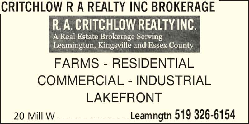 Critchlow R. A. Realty Inc (5193266154) - Display Ad - 20 Mill W - - - - - - - - - - - - - - - - Leamngtn 519 326-6154 FARMS - RESIDENTIAL COMMERCIAL - INDUSTRIAL LAKEFRONT CRITCHLOW R A REALTY INC BROKERAGE