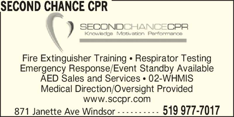 Second Chance CPR (519-977-7017) - Display Ad - SECOND CHANCE CPR 871 Janette Ave Windsor - - - - - - - - - - 519 977-7017 Fire Extinguisher Training ? Respirator Testing Emergency Response/Event Standby Available AED Sales and Services ? 02-WHMIS Medical Direction/Oversight Provided www.sccpr.com