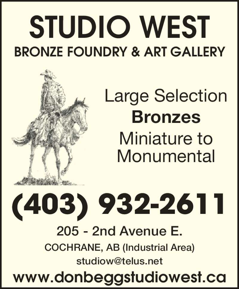 Studio West Bronze Foundry & Art Gallery (403-932-2611) - Display Ad - BRONZE FOUNDRY & ART GALLERY (403) 932-2611 www.donbeggstudiowest.ca STUDIO WEST 205 - 2nd Avenue E. COCHRANE, AB (Industrial Area) Large Selection Bronzes Miniature to Monumental
