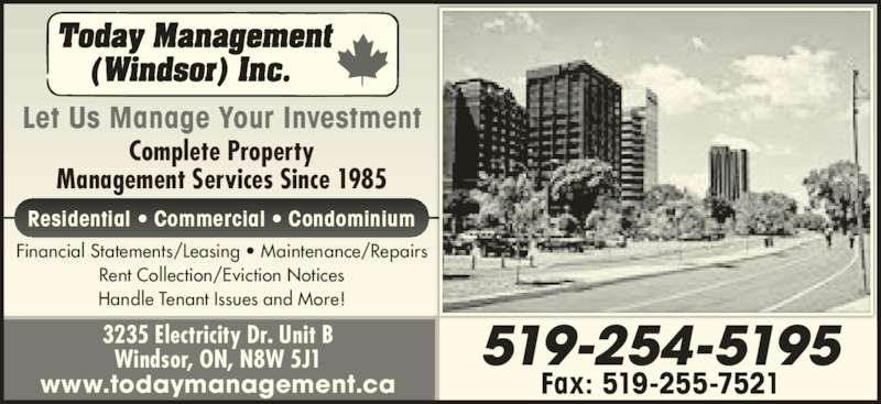 Today Management (Windsor) Inc (519-254-5195) - Display Ad - Complete Property Management Services Since 1985 Financial Statements/Leasing ? Maintenance/Repairs Rent Collection/Eviction Notices Handle Tenant Issues and More! Residential ? Commercial ? Condominium 519-254-5195 Fax: 519-255-7521 3235 Electricity Dr. Unit B Windsor, ON, N8W 5J1 www.todaymanagement.ca Let Us Manage Your Investment