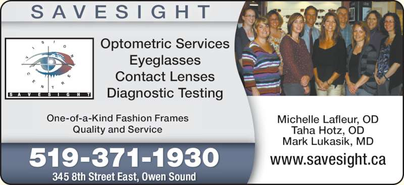 SaveSight Vision Centre (519-371-1930) - Display Ad - 519-371-1930 345 8th Street East, Owen Sound S A V E S I G H T Michelle Lafleur, OD Taha Hotz, OD Mark Lukasik, MD www.savesight.ca One-of-a-Kind Fashion Frames Quality and Service Optometric Services Eyeglasses Contact Lenses Diagnostic Testing