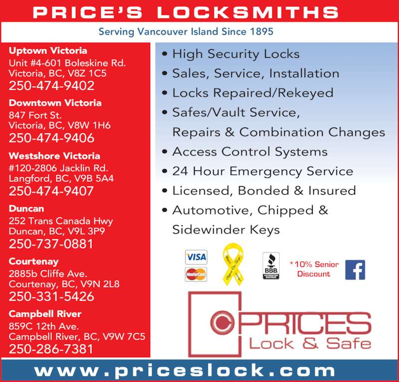 Price's Lock & Safe (250-286-0761) - Display Ad - Repairs & Combination Changes ? Access Control Systems ? 24 Hour Emergency Service ? Licensed, Bonded & Insured ? Automotive, Chipped & Sidewinder Keys Downtown Victoria 847 Fort St. Victoria, BC, V8W 1H6 250-474-9406 Uptown Victoria Unit #4-601 Boleskine Rd. Victoria, BC, V8Z 1C5 250-474-9402 Westshore Victoria #120-2806 Jacklin Rd. Langford, BC, V9B 5A4 250-474-9407 Duncan 252 Trans Canada Hwy Duncan, BC, V9L 3P9 www.pr i ces lock .com PRICE ?S  LOCKSMITHS ? High Security Locks 250-737-0881 ? Sales, Service, Installation ? Locks Repaired/Rekeyed ? Safes/Vault Service, Courtenay 2885b Cliffe Ave. Courtenay, BC, V9N 2L8 250-331-5426 Campbell River 859C 12th Ave. Campbell River, BC, V9W 7C5 250-286-7381 *10% Senior Discount Serving Vancouver Island Since 1895