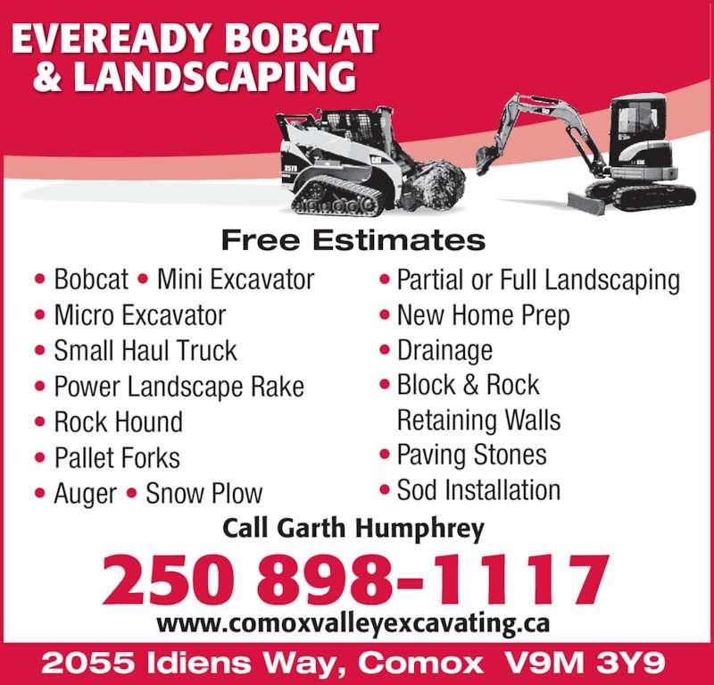 Eveready Bobcat & Landscaping (250-898-1117) - Display Ad - EVEREADY BOBCAT & LANDSCAPING ? Partial or Full Landscaping ? New Home Prep ? Drainage ? Block & Rock  Retaining Walls ? Paving Stones ? Sod Installation Call Garth Humphrey www.comoxvalleyexcavating.ca 2055 Idiens Way, Comox  V9M 3Y9  250 898-1117 Free Estimates ? Bobcat ? Mini Excavator ? Micro Excavator ? Small Haul Truck ? Power Landscape Rake ? Rock Hound  ? Pallet Forks ? Auger ? Snow Plow EVEREADY BOBCAT & LANDSCAPING ? Partial or Full Landscaping ? New Home Prep ? Drainage ? Block & Rock  Retaining Walls ? Paving Stones ? Sod Installation Call Garth Humphrey www.comoxvalleyexcavating.ca 2055 Idiens Way, Comox  V9M 3Y9  250 898-1117 Free Estimates ? Bobcat ? Mini Excavator ? Micro Excavator ? Small Haul Truck ? Power Landscape Rake ? Rock Hound  ? Pallet Forks ? Auger ? Snow Plow