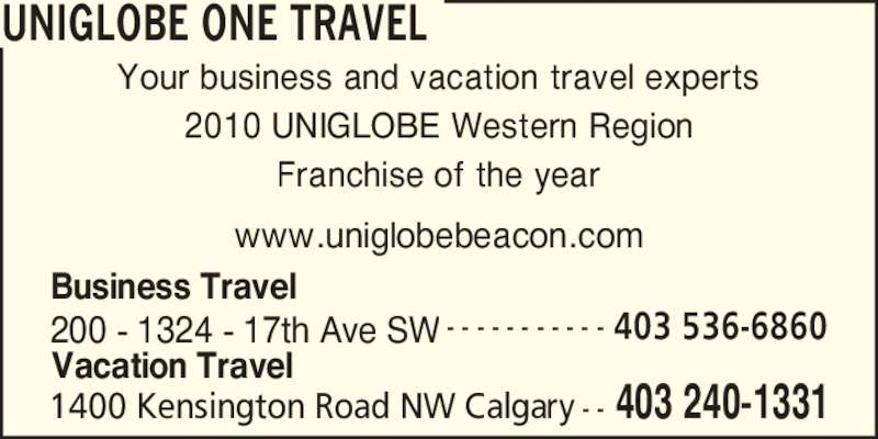 UNIGLOBE One Travel (403-240-1331) - Display Ad - UNIGLOBE ONE TRAVEL Your business and vacation travel experts 2010 UNIGLOBE Western Region Franchise of the year www.uniglobebeacon.com 403 240-13311400 Kensington Road NW Calgary - - 200 - 1324 - 17th Ave SW - - - - - - - - - - - 403 536-6860 Business Travel Vacation Travel