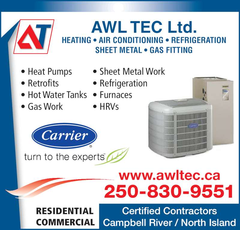 Awl Tec Heating Air Conditioning & Refrigeration Ltd (250-286-3177) - Display Ad - ? Heat Pumps ? Retrofits ? Hot Water Tanks ? Gas Work ? Sheet Metal Work ? Refrigeration ? Furnaces ? HRVs AWL TEC Ltd. HEATING ? AIR CONDITIONING ? REFRIGERATION SHEET METAL ? GAS FITTING 250-830-9551 www.awltec.ca Certified Contractors Campbell River / North Island RESIDENTIAL COMMERCIAL