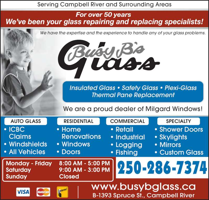 Busy B Glass (250-287-8351) - Display Ad - For over 50 years  We?ve been your glass repairing and replacing specialists! Serving Campbell River and Surrounding Areas We have the expertise and the experience to handle any of your glass problems. ? ICBC  Claims ? Windshields ? All Vehicles ? Retail ? Industrial ? Logging ? Fishing ? Shower Doors ? Skylights ? Mirrors ? Custom Glass ? Home  Renovations ? Windows ? Doors 250-286-7374 www.busybglass.ca B-1393 Spruce St., Campbell River Monday - Friday Saturday Sunday 8:00 AM - 5:00 PM 9:00 AM - 3:00 PM Closed Insulated Glass ? Safety Glass ? Plexi-Glass Thermal Pane Replacement We are a proud dealer of Milgard Windows! COMMERCIAL SPECIALTYRESIDENTIALAUTO GLASS