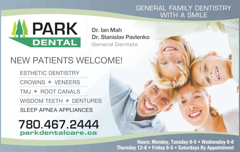 Park Dental (7804672444) - Display Ad - Dr. Ian Mah Dr. Stanislav Pavlenko General DentistsDENTAL PARK GENERAL FAMILY DENTISTRY WITH A SMILE 780.467.2444 parkdentalcare.ca NEW PATIENTS WELCOME! Hours: Monday, Tuesday 8-5 ? Wednesday 8-8 Thursday 12-8 ? Friday 8-5 ? Saturdays By Appointment