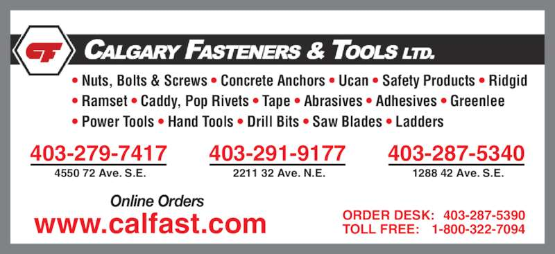 Calgary Fasteners & Tools Ltd (403-287-5340) - Display Ad - ? Ramset ? Caddy, Pop Rivets ? Tape ? Abrasives ? Adhesives ? Greenlee ? Power Tools ? Hand Tools ? Drill Bits ? Saw Blades ? Ladders  1288 42 Ave. S.E. ORDER DESK: 403-287-5390 TOLL FREE: 1-800-322-7094 Online Orders www.calfast.com ? Nuts, Bolts & Screws ? Concrete Anchors ? Ucan ? Safety Products ? Ridgid 403-279-7417 4550 72 Ave. S.E. 403-291-9177 2211 32 Ave. N.E. 403-287-5340