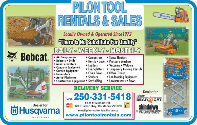 Pilon Tool Rentals (2503385361) - Display Ad - 250-331-5418 Foot of Mission Hill  123 N. Island Hwy., Courtenay V9N 3N9 Dealer for Dealer for DELIVERY SERVICE ? Air Compressors ? Bobcats ? Drills ? Mini Excavators ? Concrete Equipment ? Garden Equipment ? Construction Equipment ? Compactors ? Hoists ? Jacks ? Ladders ? Generators ? Aerial Platforms ? Log Splitters ? Chain Saws ? Sanders ? Scaffolding ? Space Heaters ? Pressure Washers ? Vacuums ? Welders Great experience Locally Owned & Operated Since1972 www.pilontoolrentals.com PILON TOOL RENTALS & SALES ? Temporary Fencing Rentals ? Office Trailer ? Landscaping Equipment ? Lawnmowers ? Saws