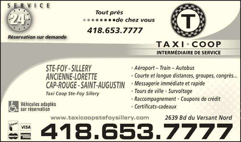 Taxi Coop Ste-Foy Sillery (418-653-7777) - Annonce illustrée======= - 418.653.7777 Tout pr?s                              de chez vous24  S E R V I C E R?servation sur demande STE-FOY - SILLERY ANCIENNE-LORETTE CAP-ROUGE - SAINT-AUGUSTIN   V?hicules adapt?s sur r?servation Taxi Coop Ste-Foy Sillery ? A?roport ? Train ? Autobus ? Courte et longue distances, groupes, congr?s... ? Messagerie imm?diate et rapide ? Tours de ville ? Survoltage ? Raccompagnement ? Coupons de cr?dit ? Certificats-cadeaux  418.653.7777 www.taxicoopstefoysillery.com 2639 Bd du Versant Nord