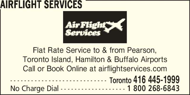 Airflight Services (416-445-1999) - Display Ad - Call or Book Online at airflightservices.com AIRFLIGHT SERVICES - - - - - - - - - - - - - - - - - - - - - - - - - - - - Toronto 416 445-1999 No Charge Dial - - - - - - - - - - - - - - - - - - - 1 800 268-6843 Flat Rate Service to & from Pearson, Toronto Island, Hamilton & Buffalo Airports