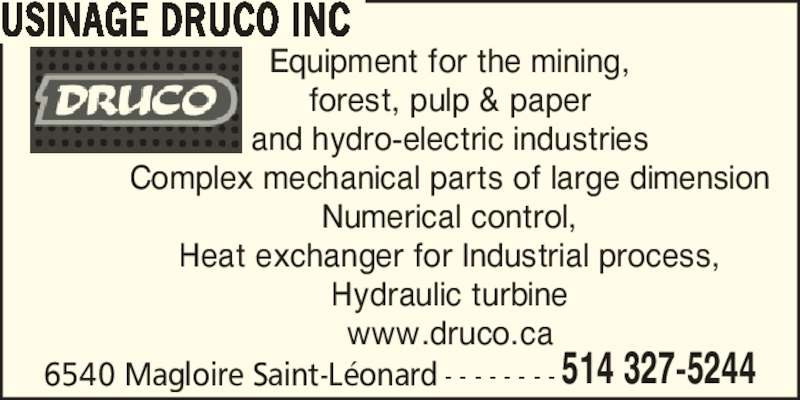 Usinage Druco (514-327-5244) - Display Ad - 6540 Magloire Saint-L?onard - - - - - - - - 514 327-5244 USINAGE DRUCO INC Equipment for the mining, forest, pulp & paper and hydro-electric industries Complex mechanical parts of large dimension Numerical control, Heat exchanger for Industrial process, Hydraulic turbine www.druco.ca