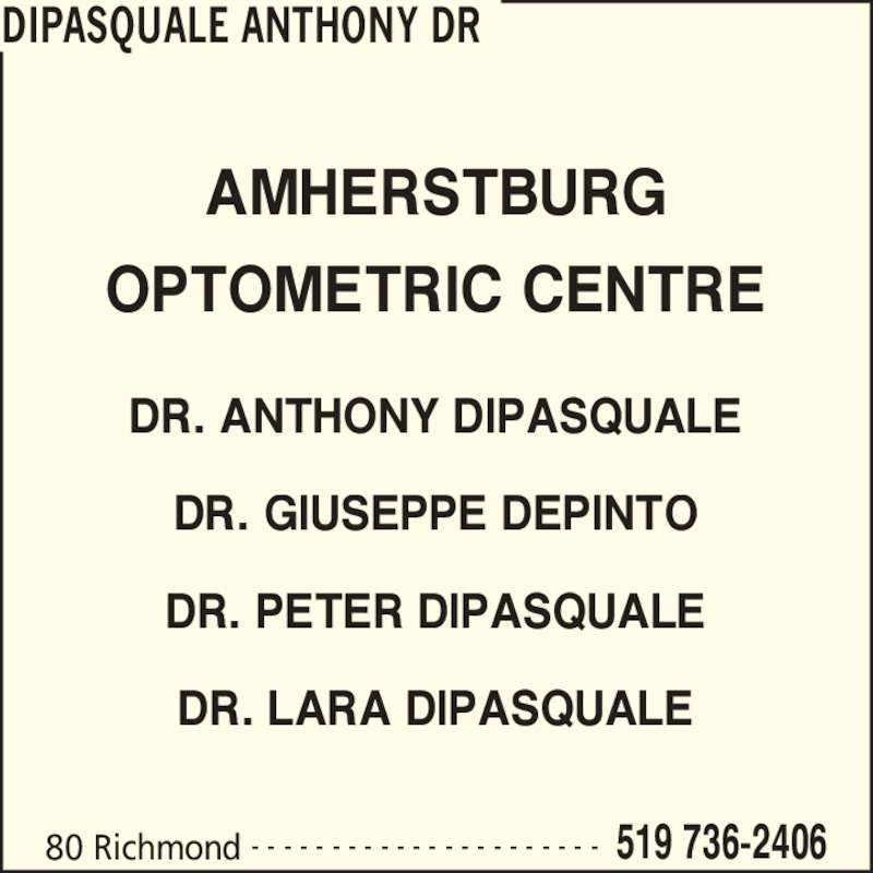 DiPasquale Anthony Dr (519-736-2406) - Display Ad - DIPASQUALE ANTHONY DR 80 Richmond 519 736-2406- - - - - - - - - - - - - - - - - - - - - - AMHERSTBURG OPTOMETRIC CENTRE DR. ANTHONY DIPASQUALE DR. GIUSEPPE DEPINTO DR. PETER DIPASQUALE DR. LARA DIPASQUALE