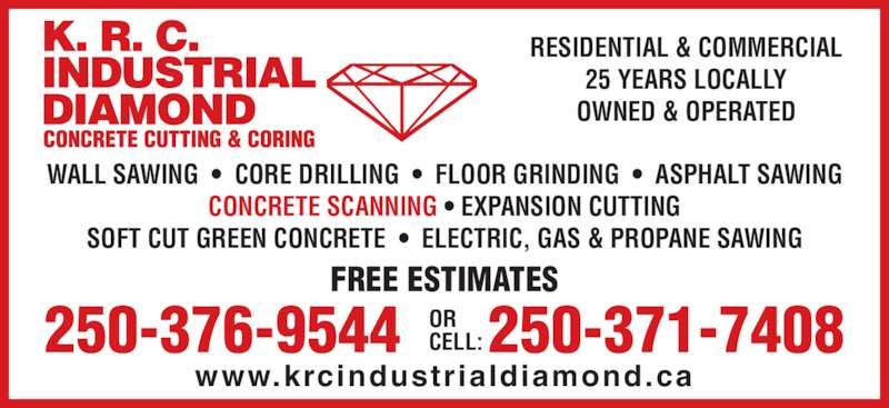 K R C Industrial Diamond (250-376-9544) - Display Ad - FREE ESTIMATES 250-376-9544 ORCELL:250-371-7408 www.krcindustrialdiamond.ca RESIDENTIAL & COMMERCIAL 25 YEARS LOCALLY OWNED & OPERATED WALL SAWING  ?  CORE DRILLING  ?  FLOOR GRINDING  ?  ASPHALT SAWING CONCRETE SCANNING ? EXPANSION CUTTING SOFT CUT GREEN CONCRETE  ?  ELECTRIC, GAS & PROPANE SAWING
