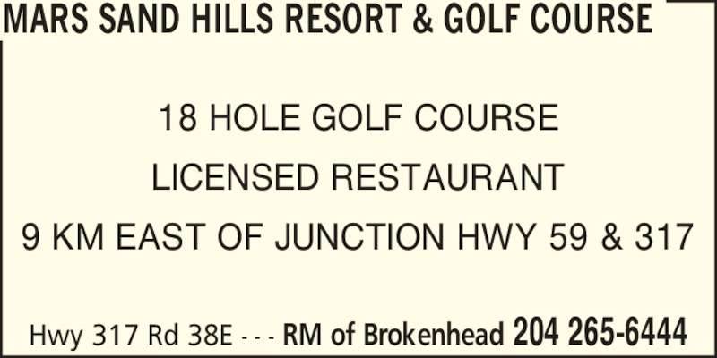 Mars Sandhills Resort & Golf Course (204-265-6444) - Display Ad - Hwy 317 Rd 38E  - - - RM of Brokenhead 204 265-6444 MARS SAND HILLS RESORT & GOLF COURSE 18 HOLE GOLF COURSE LICENSED RESTAURANT 9 KM EAST OF JUNCTION HWY 59 & 317