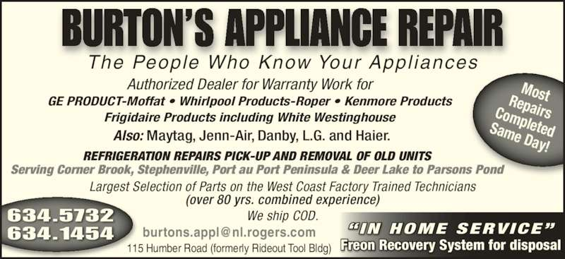 Burtons Appliance Repairs (7096345732) - Display Ad - 115 Humber Road (formerly Rideout Tool Bldg) Frigidaire Products including White Westinghouse Also: Maytag, Jenn-Air, Danby, L.G. and Haier. REFRIGERATION REPAIRS PICK-UP AND REMOVAL OF OLD UNITS Serving Corner Brook, Stephenville, Port au Port Peninsula & Deer Lake to Parsons Pond Largest Selection of Parts on the West Coast Factory Trained Technicians (over 80 yrs. combined experience) We ship COD. The People Who Know Your Appl iances MostRepairsCompletedSame Day! 634.5732 634.1454 BURTON?S APPLIANCE REPAIR Authorized Dealer for Warranty Work for GE PRODUCT-Moffat ? Whirlpool Products-Roper ? Kenmore Products Freon Recovery System for disposal