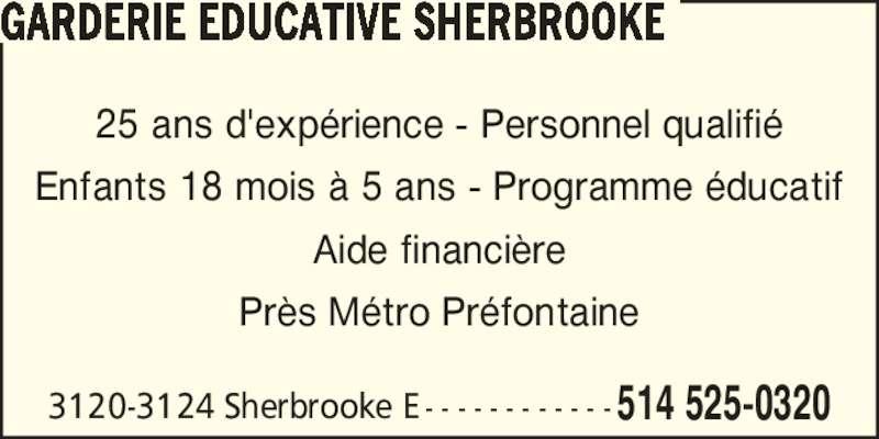 Garderie Educative Sherbrooke (514-525-0320) - Annonce illustrée======= - 25 ans d'exp?rience - Personnel qualifi? Enfants 18 mois ? 5 ans - Programme ?ducatif Aide financi?re Pr?s M?tro Pr?fontaine GARDERIE EDUCATIVE SHERBROOKE 3120-3124 Sherbrooke E - - - - - - - - - - - - 514 525-0320
