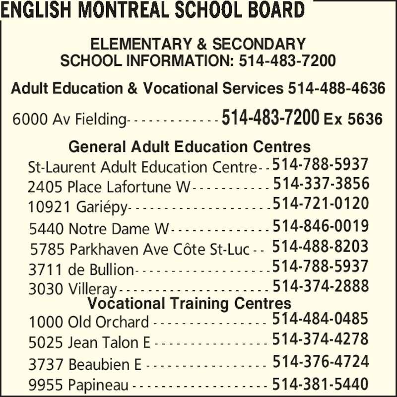 English Montreal School Board (514-483-7200) - Display Ad - 5025 Jean Talon E - - - - - - - - - - - - - - - - 514-374-4278 3737 Beaubien E - - - - - - - - - - - - - - - - - 514-376-4724 9955 Papineau - - - - - - - - - - - - - - - - - - - 514-381-5440 General Adult Education Centres 3030 Villeray - - - - - - - - - - - - - - - - - - - - - 514-374-2888 3711 de Bullion- - - - - - - - - - - - - - - - - - -514-788-5937 5785 Parkhaven Ave C?te St-Luc - - 514-488-8203 5440 Notre Dame W- - - - - - - - - - - - - - 514-846-0019 10921 Gari?py- - - - - - - - - - - - - - - - - - - -514-721-0120 2405 Place Lafortune W- - - - - - - - - - - 514-337-3856 St-Laurent Adult Education Centre- -514-788-5937 1000 Old Orchard - - - - - - - - - - - - - - - - 514-484-0485 ENGLISH MONTREAL SCHOOL BOARD ELEMENTARY & SECONDARY SCHOOL INFORMATION: 514-483-7200 Adult Education & Vocational Services 514-488-4636 Vocational Training Centres 6000 Av Fielding- - - - - - - - - - - - - 514-483-7200 Ex 5636