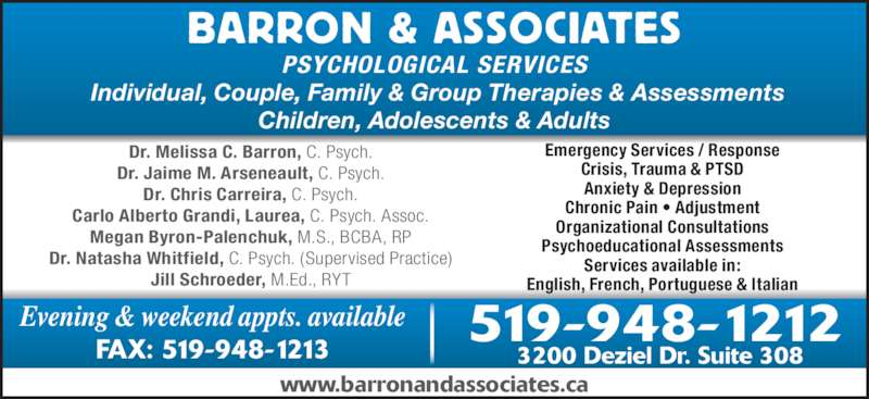 Barron & Associates Psychologists (519-948-1212) - Display Ad - Dr. Chris Carreira, C. Psych. Dr. Jaime M. Arseneault, C. Psych. Carlo Alberto Grandi, Laurea, C. Psych. Assoc. Dr. Melissa C. Barron, C. Psych. Megan Byron-Palenchuk, M.S., BCBA, RP Dr. Natasha Whitfield, C. Psych. (Supervised Practice) Jill Schroeder, M.Ed., RYT Emergency Services / Response Crisis, Trauma & PTSD Anxiety & Depression Chronic Pain ? Adjustment Organizational Consultations Psychoeducational Assessments Services available in: English, French, Portuguese & Italian PSYCHOLOGICAL SERVICES BARRON & ASSOCIATES www.barronandassociates.ca Evening & weekend appts. available FAX: 519-948-1213 3200 Deziel Dr. Suite 308 519-948-1212  Individual, Couple, Family & Group Therapies & Assessments Children, Adolescents & Adults
