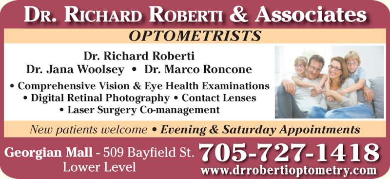 Dr Richard Roberti (705-727-1418) - Display Ad - New patients welcome ? Evening & Saturday Appointments ? Comprehensive Vision & Eye Health Examinations ? Digital Retinal Photography ? Contact Lenses ? Laser Surgery Co-management Dr. Richard Roberti Dr. Jana Woolsey  ?  Dr. Marco Roncone OPTOMETRISTS DR. RICHARD ROBERTI & Associates 705 -727-1418 www.drrobertioptometry.com Georgian Mall - 509 Bayfield St. Lower Level
