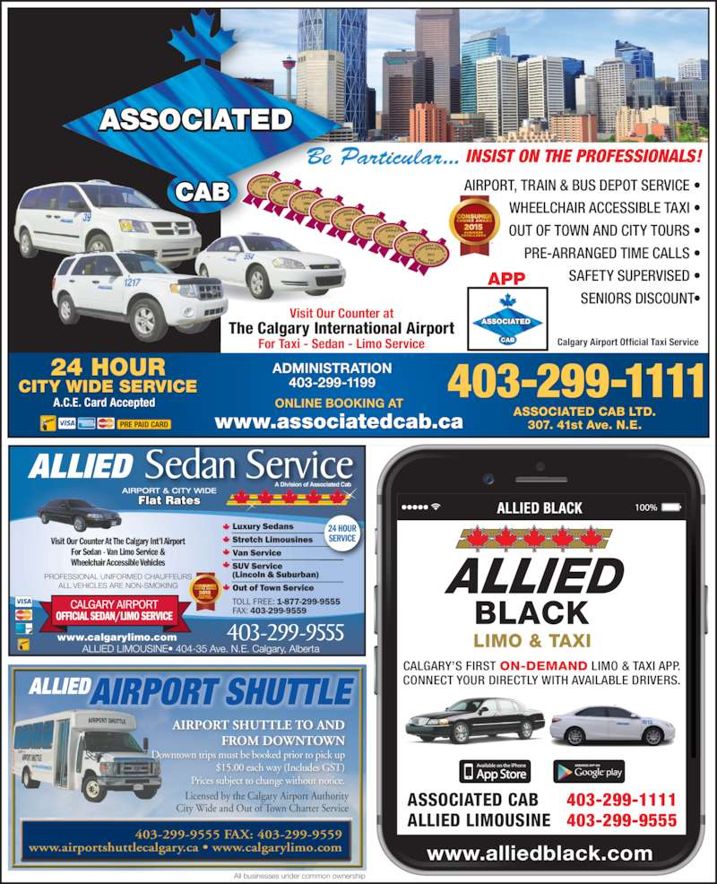 Associated Cabs (Alta) Ltd (4032991111) - Display Ad - 307. 41st Ave. N.E. A.C.E. Card Accepted APP Visit Our Counter at For Taxi - Sedan - Limo Service The Calgary International Airport Calgary Airport Official Taxi Service PRE PAID CARD AIRPORT SHUTTLE 403-299-9555 Flat Rates  ALLIED LIMOUSINE? 404-35 Ave. N.E. Calgary, Alberta Sedan Service AIRPORT & CITY WIDE Visit Our Counter At The Calgary Int?l Airport For Sedan - Van Limo Service & Wheelchair Accessible Vehicles PROFESSIONAL UNIFORMED CHAUFFEURS ALL VEHICLES ARE NON-SMOKING ALLIED A Division of Associated Cab www.calgarylimo.com 24 HOUR SERVICE 403-299-9555 FAX: 403-299-9559 www.airportshuttlecalgary.ca ? www.calgarylimo.com ALLIED Licensed by the Calgary Airport Authority City Wide and Out of Town Charter Service All businesses under common ownership AIRPORT SHUTTLE TO AND FROM DOWNTOWN Downtown trips must be booked prior to pick up $15.00 each way (Includes GST) Prices subject to change without notice. ALLIED BLACK www.alliedblack.com ASSOCIATED CAB ASSOCIATED CAB LTD. ALLIED LIMOUSINE 403-299-1111 403-299-9555 CALGARY?S FIRST ON-DEMAND LIMO & TAXI APP. CONNECT YOUR DIRECTLY WITH AVAILABLE DRIVERS. AIRPORT, TRAIN & BUS DEPOT SERVICE ? WHEELCHAIR ACCESSIBLE TAXI ? OUT OF TOWN AND CITY TOURS ? PRE-ARRANGED TIME CALLS ? SAFETY SUPERVISED ? SENIORS DISCOUNT? 2004 2005 2006 2007 2008 2009 2010 2011 2012 403-299-111124 HOURCITY WIDE SERVICE Be Particular... INSIST ON THE PROFESSIONALS! ADMINISTRATION 403-299-1199 www.associatedcab.ca ONLINE BOOKING AT