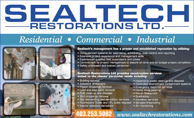 Sealtech Restorations (403-253-5002) - Display Ad - Sealtech?s management has a proven and established reputation by utilizing: ? Computerized systems for estimating, scheduling, cost control and reporting ? Extensive project experience and management skills ? Experienced qualified field supervisors and crews ? Commitment by project management to assure on time and on budget project completion ? Safety orientated and trained personnel Residential  ?  Commercial  ?  Industrial Sealtech Restorations Ltd provides construction services suited to the clients? particular needs including: ? Building surveys ? Asbestos abatement ? Pigeon droppings removal ? Lead and lead paint removal ? PCB clean-up and disposal ? Bird droppings removal ? Site dismantling and demolition services ? Fluorescent Tubes and CFL bulbs disposal ? Interior selective demolition ? Hazardous waste clean-up and disposal ? Controlled environment containment systems ? Emergency response services ? Hanta Virus clean-up ? Mould Abatement ? Scaffolding ? Insulation services ? Sprayed fireproofing ? Air monitoring 403.253.5002 www.sealtechrestorations.com