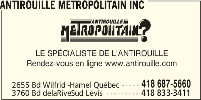 Antirouille Métropolitain Inc (418-687-5660) - Annonce illustrée======= - ANTIROUILLE METROPOLITAIN INC LE SP?CIALISTE DE L'ANTIROUILLE Rendez-vous en ligne www.antirouille.com 2655 Bd Wilfrid -Hamel Qu?bec - - - - - 418 687-5660 3760 Bd delaRiveSud L?vis - - - - - - - - - 418 833-3411